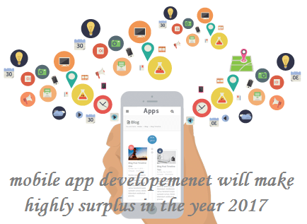 Mobile app development will make highly surplus in the year 2017.