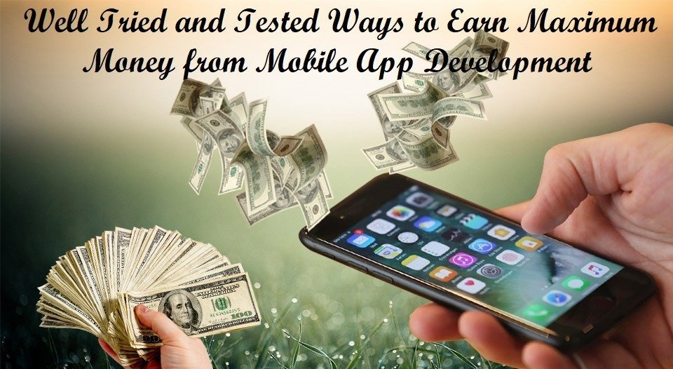 Well Tried and Tested Ways to Earn Maximum Money from Mobile App Development